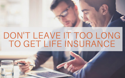 Don't Leave It Too Long To Get Life Insurance